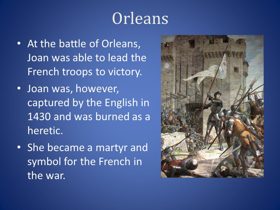 Orleans At the battle of Orleans, Joan was able to lead the French troops to victory. Joan was, however, captured by the English in 1430 and was burne