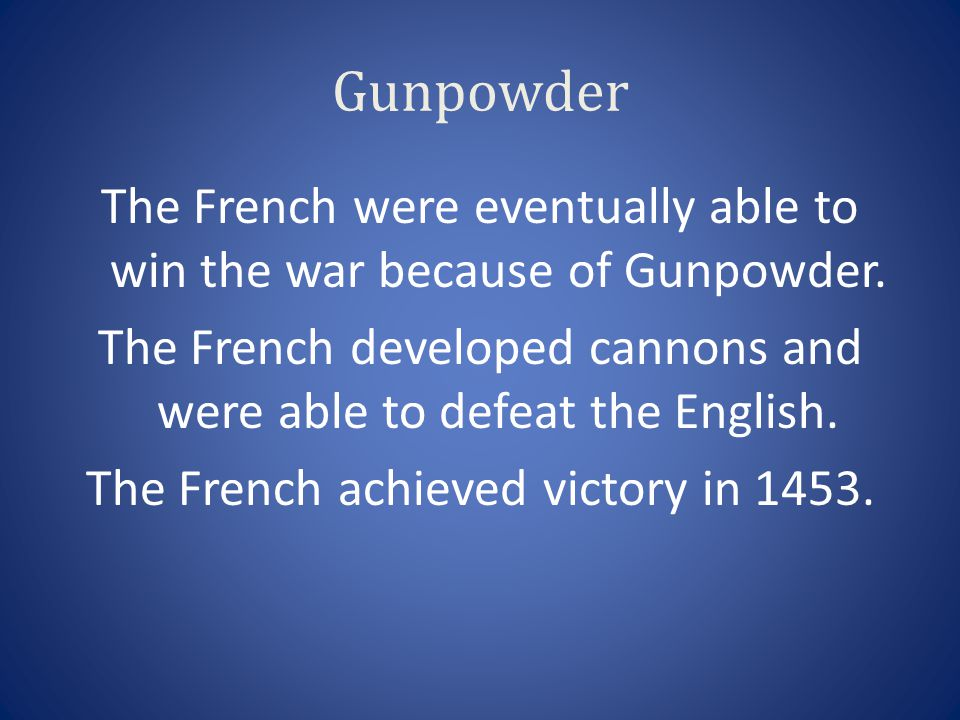 Gunpowder The French were eventually able to win the war because of Gunpowder. The French developed cannons and were able to defeat the English. The F