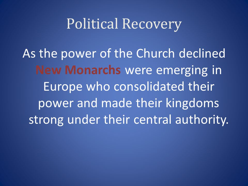 Political Recovery As the power of the Church declined New Monarchs were emerging in Europe who consolidated their power and made their kingdoms stron