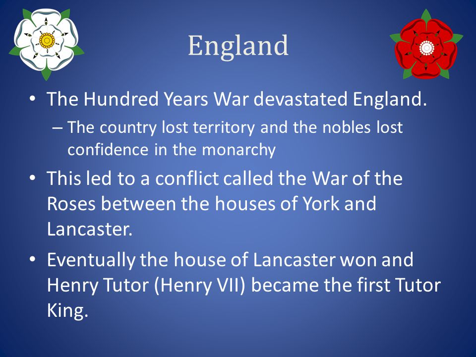 England The Hundred Years War devastated England. – The country lost territory and the nobles lost confidence in the monarchy This led to a conflict c