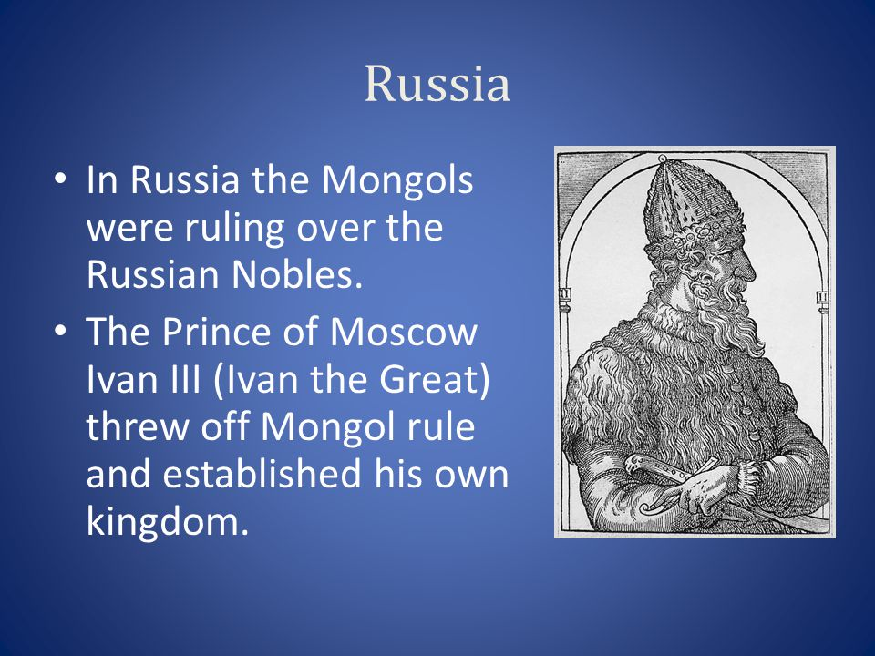 Russia In Russia the Mongols were ruling over the Russian Nobles. The Prince of Moscow Ivan III (Ivan the Great) threw off Mongol rule and established