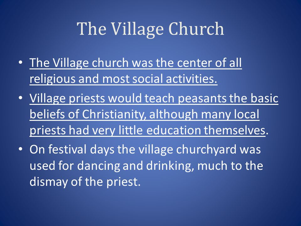 The Village Church The Village church was the center of all religious and most social activities. Village priests would teach peasants the basic belie