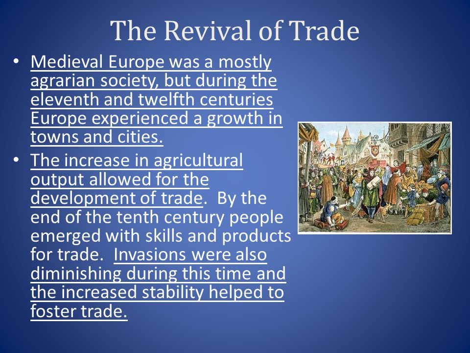 The Revival of Trade Medieval Europe was a mostly agrarian society, but during the eleventh and twelfth centuries Europe experienced a growth in towns