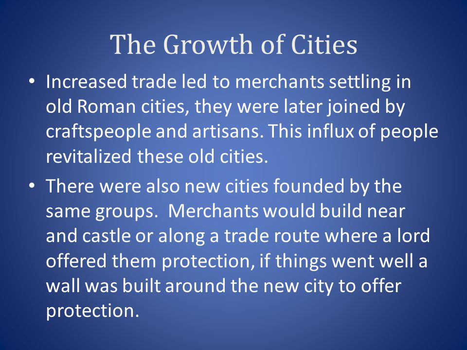 The Growth of Cities Increased trade led to merchants settling in old Roman cities, they were later joined by craftspeople and artisans. This influx o