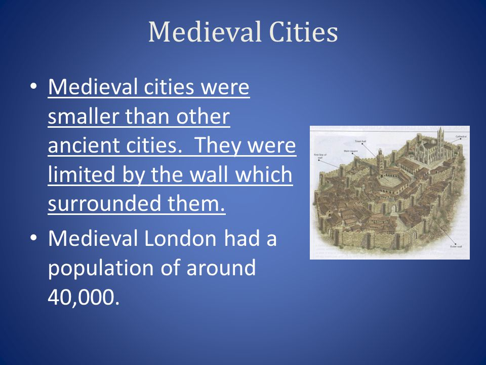 Medieval Cities Medieval cities were smaller than other ancient cities. They were limited by the wall which surrounded them. Medieval London had a pop