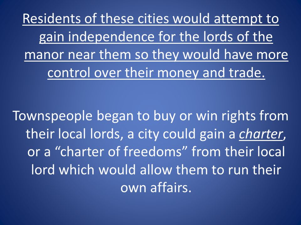 Residents of these cities would attempt to gain independence for the lords of the manor near them so they would have more control over their money and