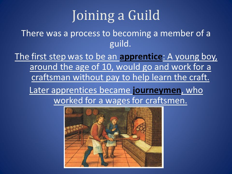 Joining a Guild There was a process to becoming a member of a guild. The first step was to be an apprentice: A young boy, around the age of 10, would