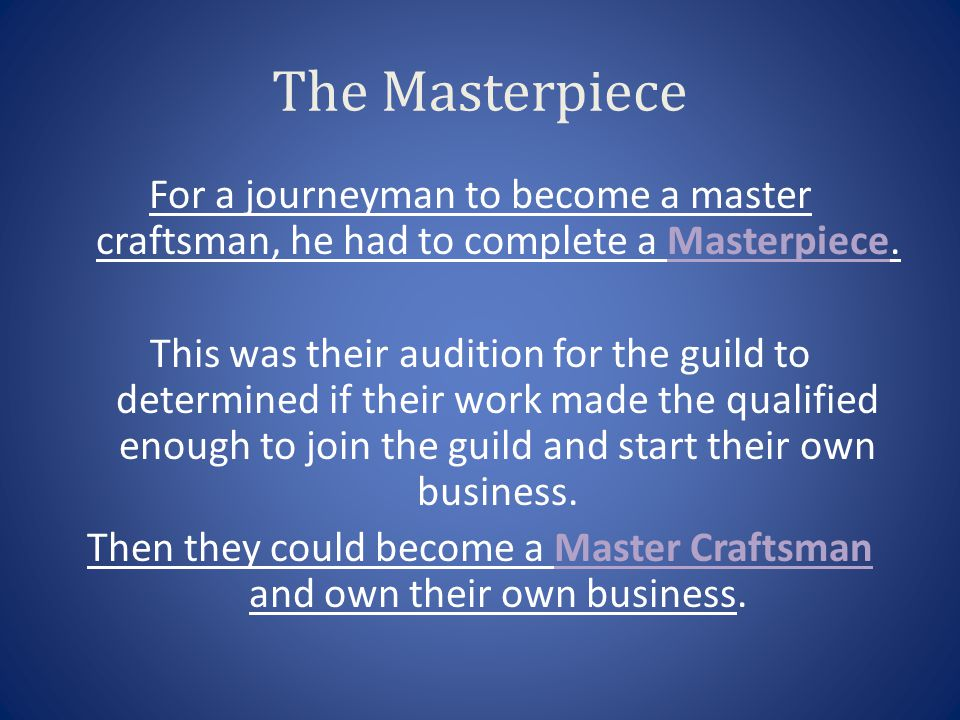 The Masterpiece For a journeyman to become a master craftsman, he had to complete a Masterpiece. This was their audition for the guild to determined i