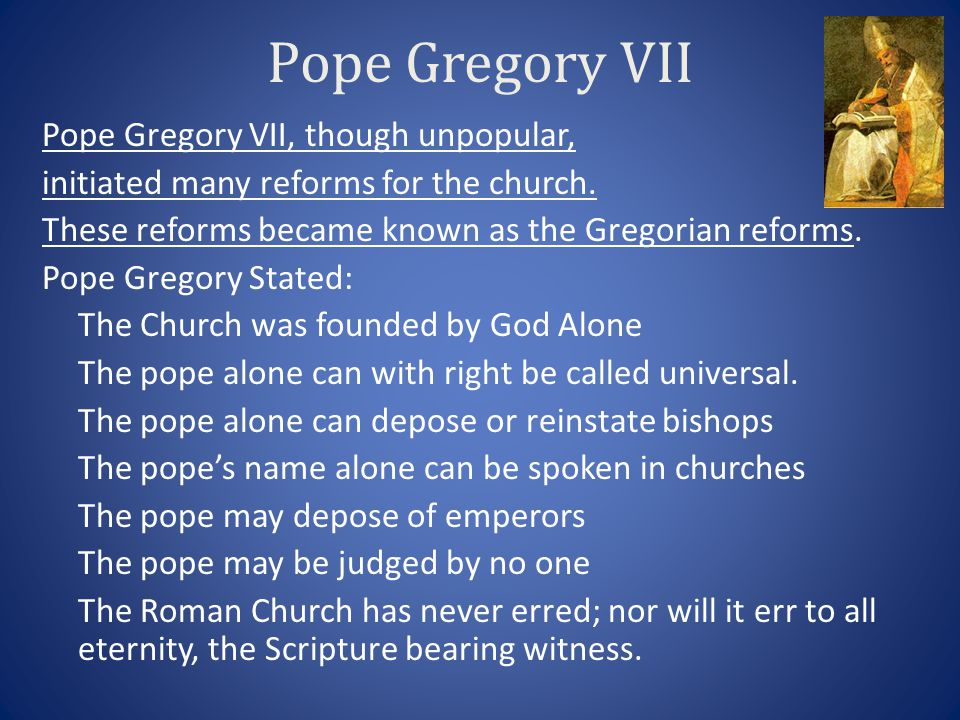 Pope Gregory VII Pope Gregory VII, though unpopular, initiated many reforms for the church. These reforms became known as the Gregorian reforms. Pope