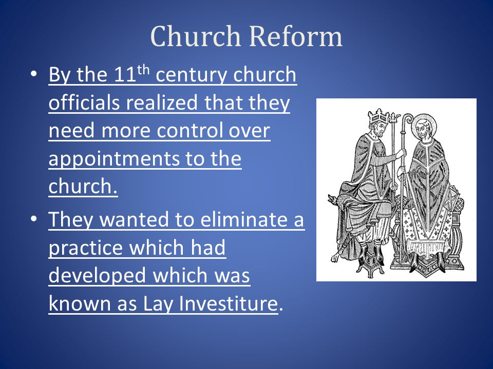 Church Reform By the 11 th century church officials realized that they need more control over appointments to the church. They wanted to eliminate a p