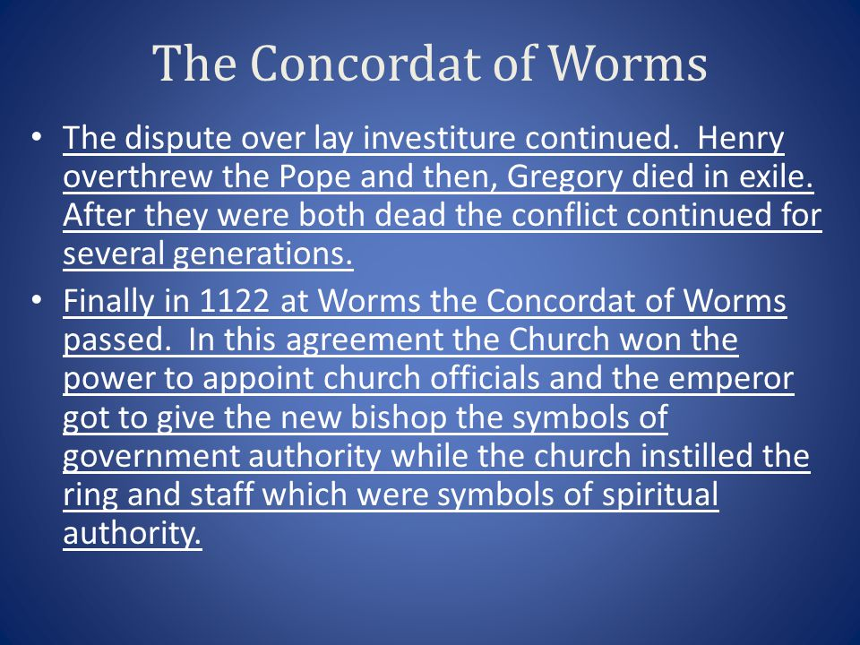 The Concordat of Worms The dispute over lay investiture continued. Henry overthrew the Pope and then, Gregory died in exile. After they were both dead