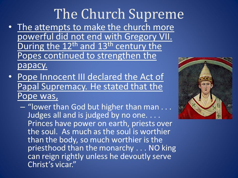 The Church Supreme The attempts to make the church more powerful did not end with Gregory VII. During the 12 th and 13 th century the Popes continued