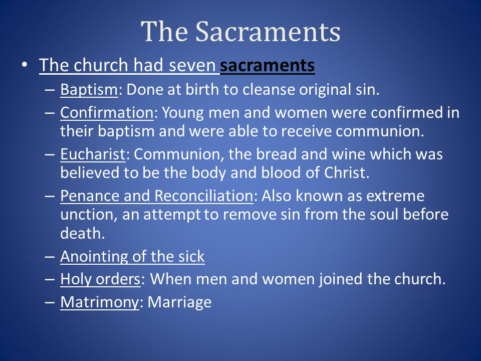 The Sacraments The church had seven sacraments – Baptism: Done at birth to cleanse original sin. – Confirmation: Young men and women were confirmed in