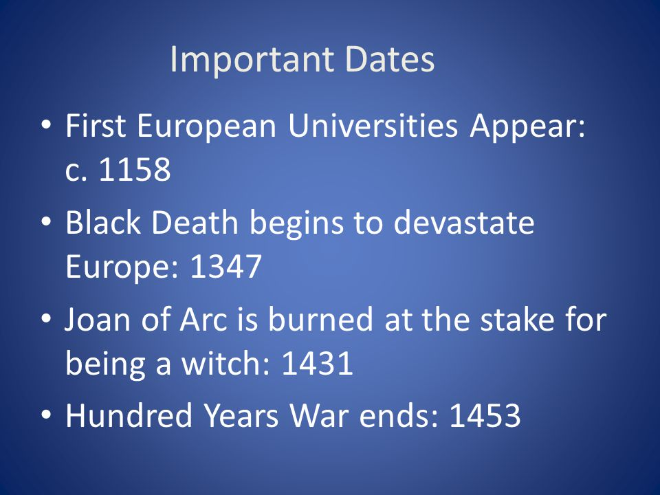 Important Dates First European Universities Appear: c. 1158 Black Death begins to devastate Europe: 1347 Joan of Arc is burned at the stake for being
