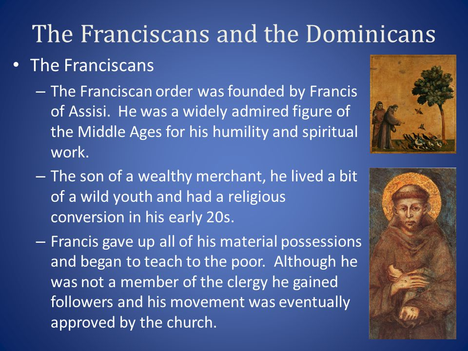 The Franciscans and the Dominicans The Franciscans – The Franciscan order was founded by Francis of Assisi. He was a widely admired figure of the Midd