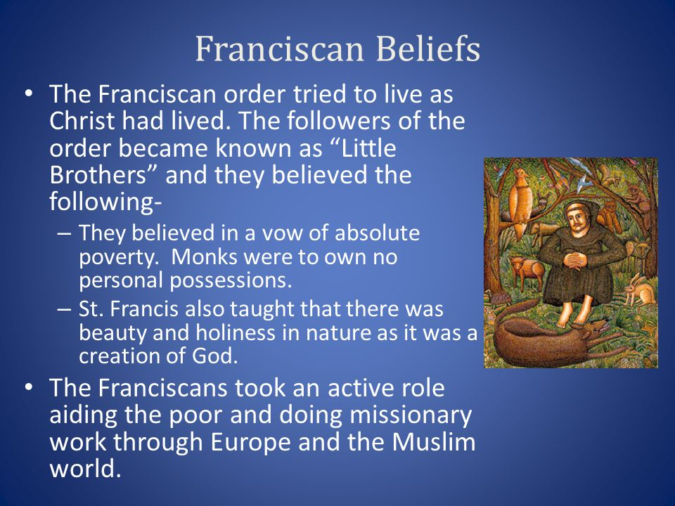 """Franciscan Beliefs The Franciscan order tried to live as Christ had lived. The followers of the order became known as """"Little Brothers"""" and they belie"""