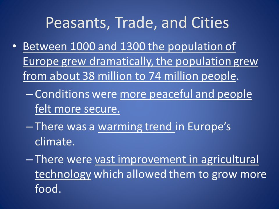 Peasants, Trade, and Cities Between 1000 and 1300 the population of Europe grew dramatically, the population grew from about 38 million to 74 million