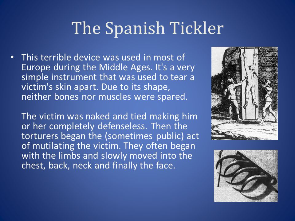 The Spanish Tickler This terrible device was used in most of Europe during the Middle Ages. It's a very simple instrument that was used to tear a vict