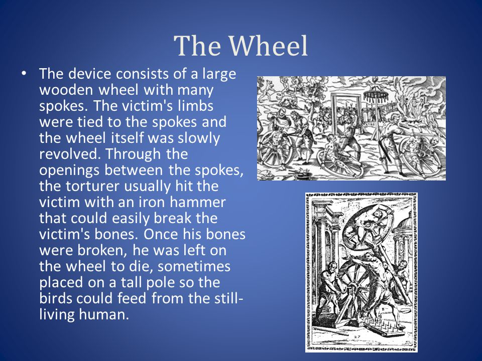 The Wheel The device consists of a large wooden wheel with many spokes. The victim's limbs were tied to the spokes and the wheel itself was slowly rev