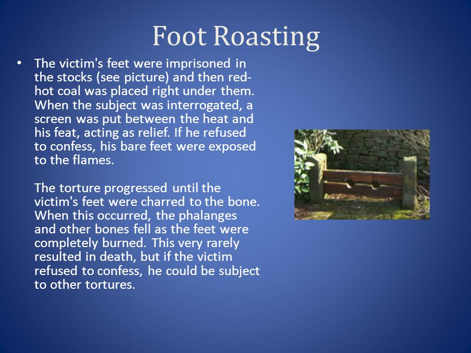 Foot Roasting The victim's feet were imprisoned in the stocks (see picture) and then red- hot coal was placed right under them. When the subject was i