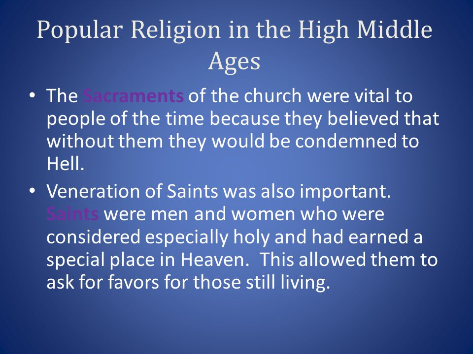 Popular Religion in the High Middle Ages The Sacraments of the church were vital to people of the time because they believed that without them they wo