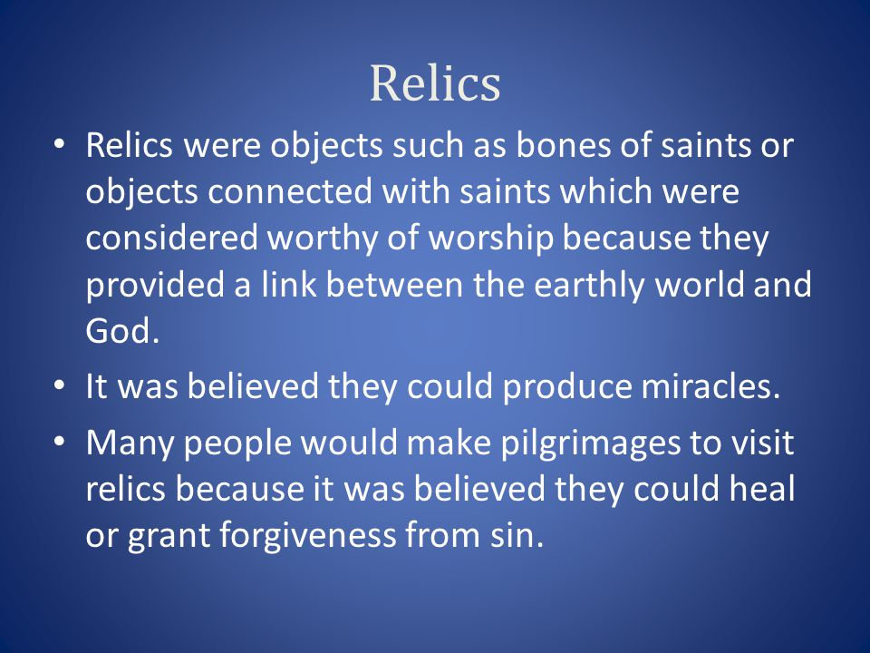 Relics Relics were objects such as bones of saints or objects connected with saints which were considered worthy of worship because they provided a li