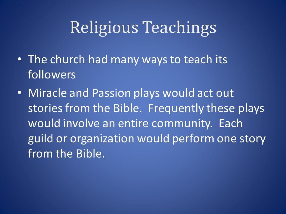 Religious Teachings The church had many ways to teach its followers Miracle and Passion plays would act out stories from the Bible. Frequently these p
