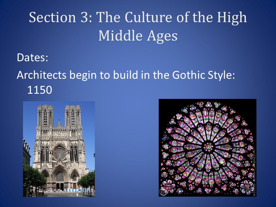 Section 3: The Culture of the High Middle Ages Dates: Architects begin to build in the Gothic Style: 1150