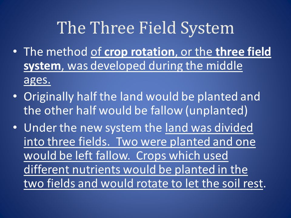 The Three Field System The method of crop rotation, or the three field system, was developed during the middle ages. Originally half the land would be