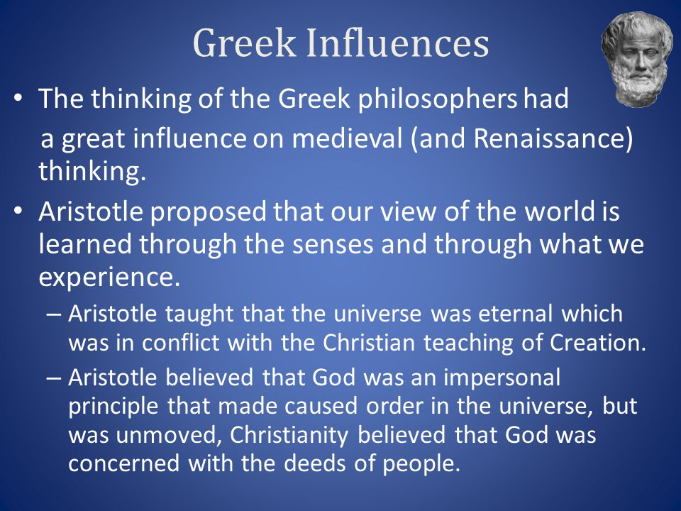 Greek Influences The thinking of the Greek philosophers had a great influence on medieval (and Renaissance) thinking. Aristotle proposed that our view
