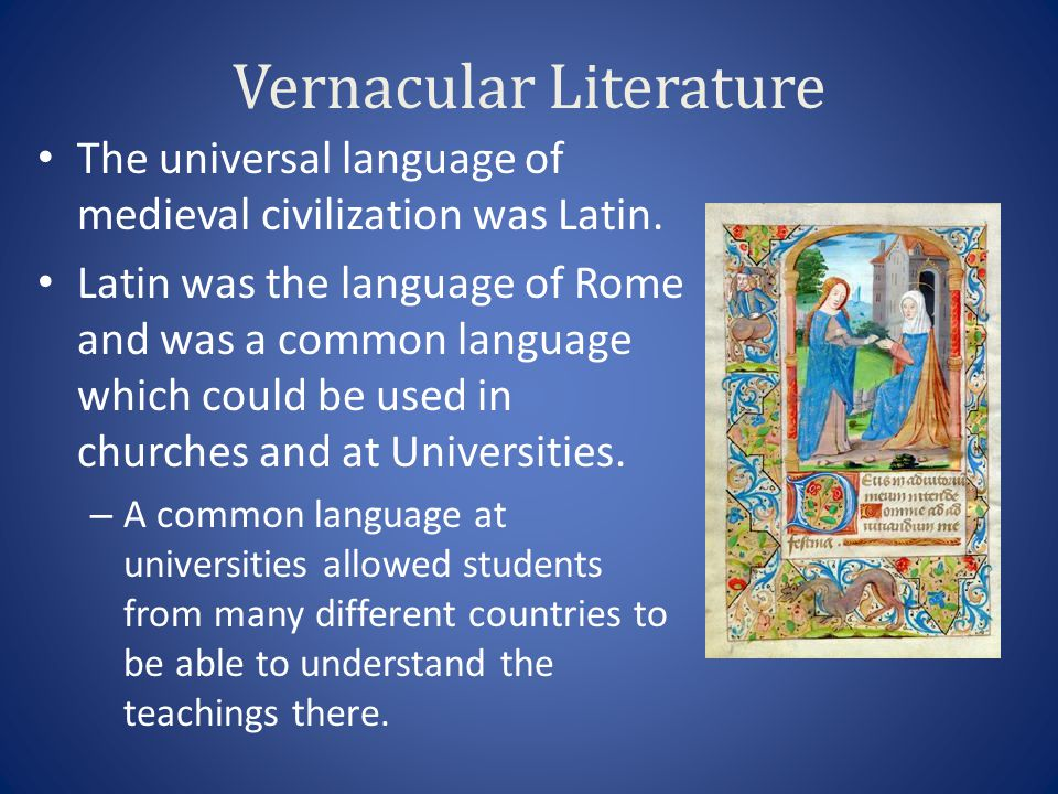 Vernacular Literature The universal language of medieval civilization was Latin. Latin was the language of Rome and was a common language which could