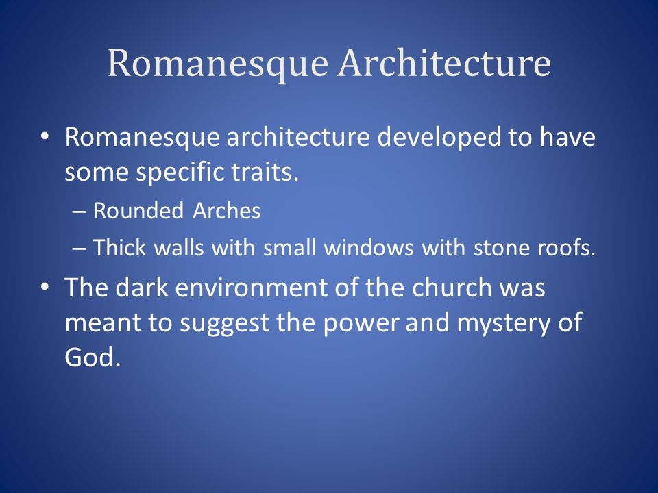 Romanesque Architecture Romanesque architecture developed to have some specific traits. – Rounded Arches – Thick walls with small windows with stone r