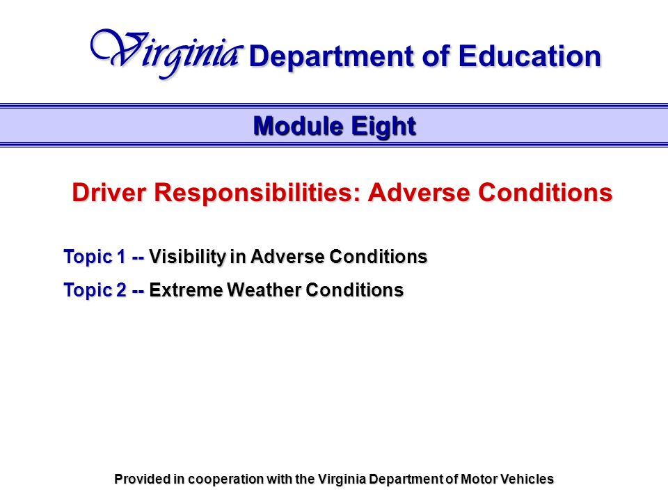 Driver Responsibilities: Adverse Conditions Topic 1 -- Visibility in Adverse Conditions Topic 2 -- Extreme Weather Conditions Module Eight Virginia Department of Education Provided in cooperation with the Virginia Department of Motor Vehicles