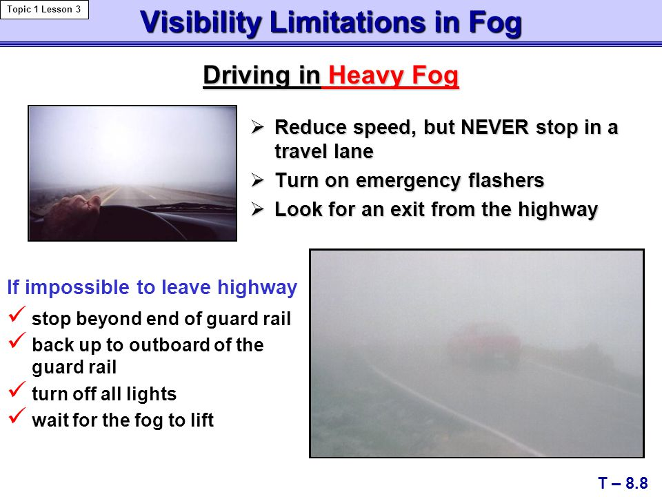 Visibility Limitations in Fog  Reduce speed, but NEVER stop in a travel lane  Turn on emergency flashers  Look for an exit from the highway stop beyond end of guard rail back up to outboard of the guard rail turn off all lights wait for the fog to lift Driving in Heavy Fog T – 8.8 Topic 1 Lesson 3 If impossible to leave highway