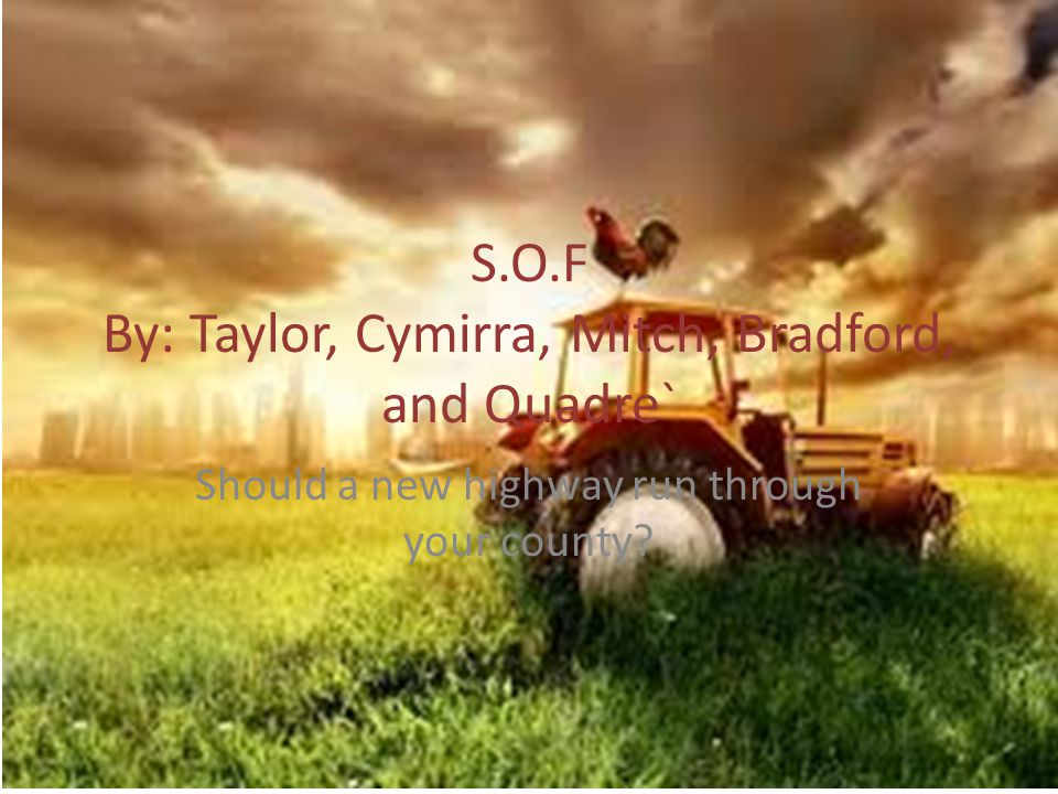 S.O.F By: Taylor, Cymirra, Mitch, Bradford, and Quadre` Should a new highway run through your county