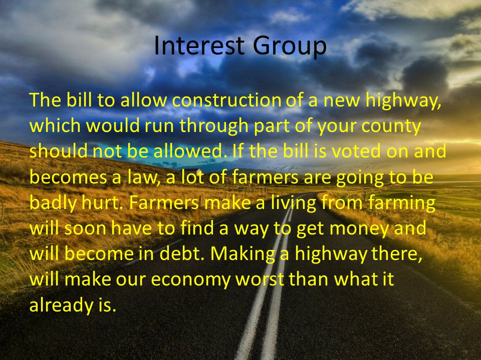 Interest Group The bill to allow construction of a new highway, which would run through part of your county should not be allowed.