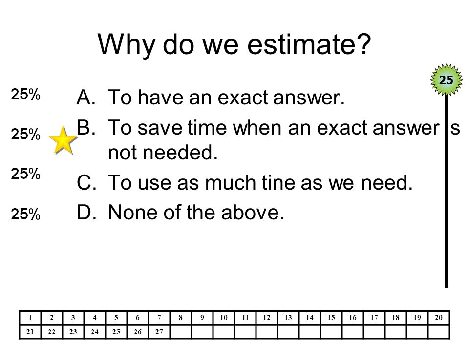 Why do we estimate. A.To have an exact answer. B.To save time when an exact answer is not needed.