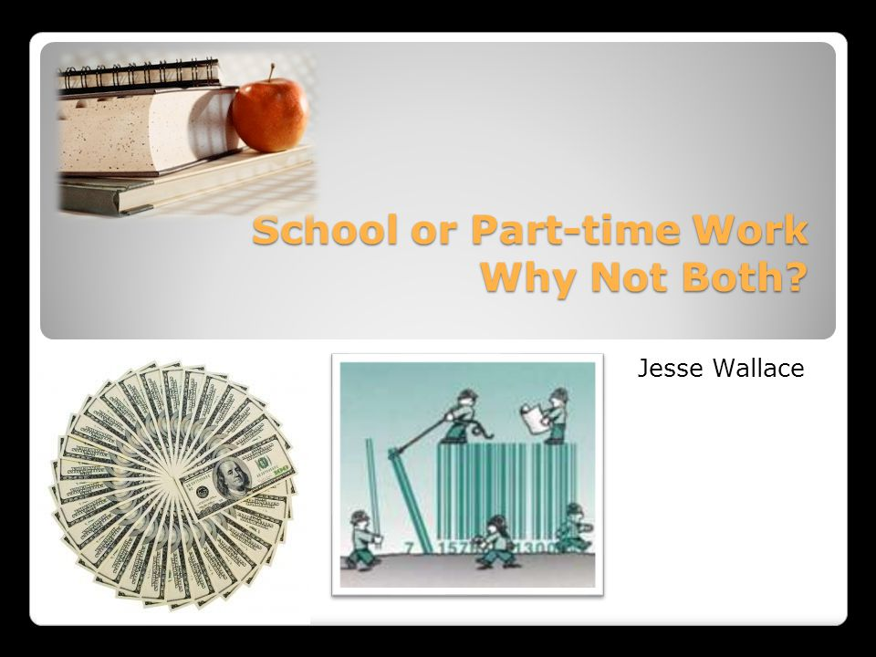 School or Part-time Work Why Not Both School or Part-time Work Why Not Both Jesse Wallace