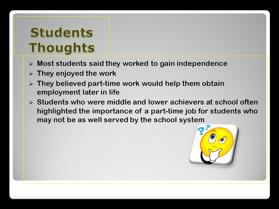  Most students said they worked to gain independence  They enjoyed the work  They believed part-time work would help them obtain employment later in life  Students who were middle and lower achievers at school often highlighted the importance of a part-time job for students who may not be as well served by the school system