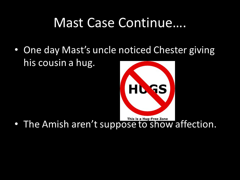 Mast Case Continue…. One day Mast's uncle noticed Chester giving his cousin a hug. The Amish aren't suppose to show affection.