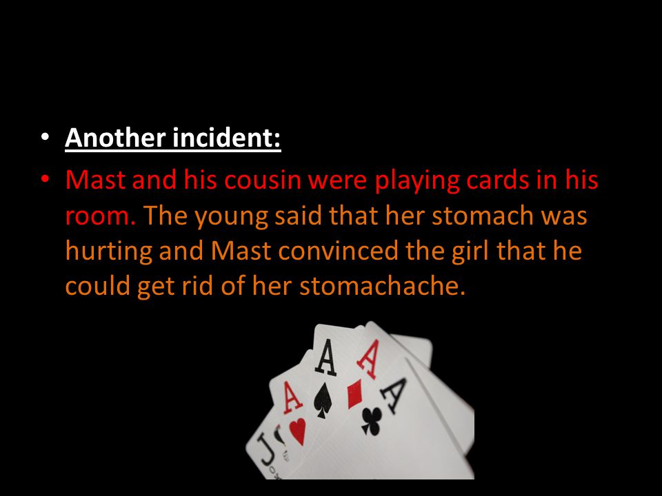 Another incident: Mast and his cousin were playing cards in his room. The young said that her stomach was hurting and Mast convinced the girl that he