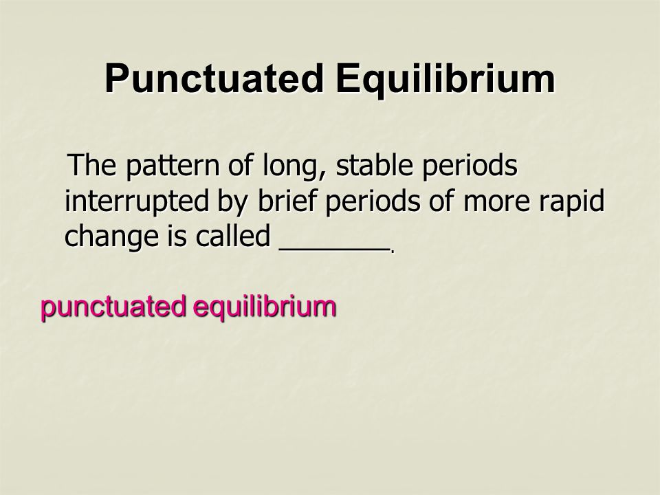 Punctuated Equilibrium The pattern of long, stable periods interrupted by brief periods of more rapid change is called _______. The pattern of long, s