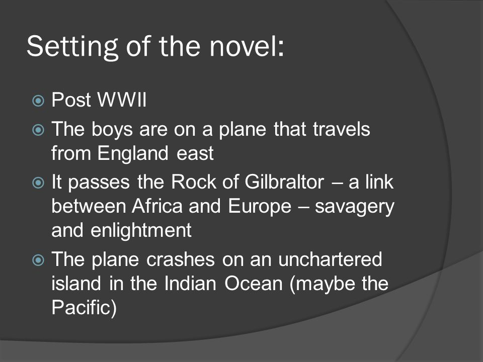 Setting of the novel:  Post WWII  The boys are on a plane that travels from England east  It passes the Rock of Gilbraltor – a link between Africa and Europe – savagery and enlightment  The plane crashes on an unchartered island in the Indian Ocean (maybe the Pacific)