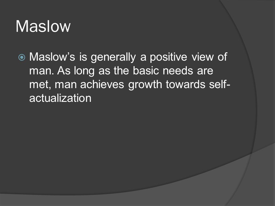 Maslow  Maslow's is generally a positive view of man. As long as the basic needs are met, man achieves growth towards self- actualization