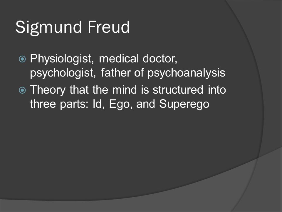 Sigmund Freud  Physiologist, medical doctor, psychologist, father of psychoanalysis  Theory that the mind is structured into three parts: Id, Ego, and Superego