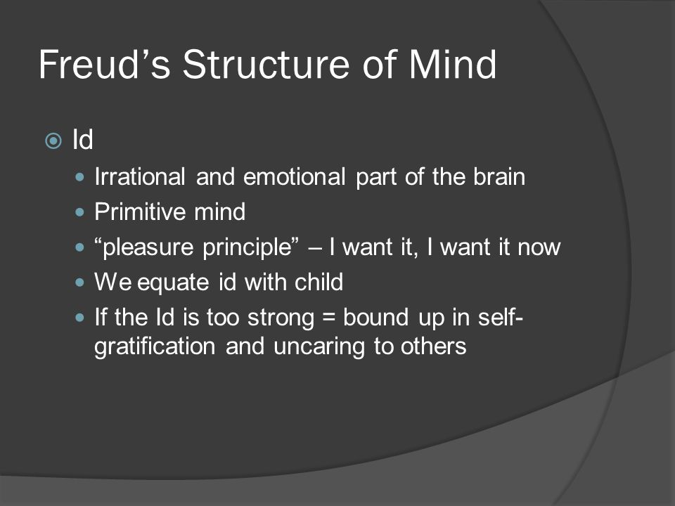 "Freud's Structure of Mind  Id Irrational and emotional part of the brain Primitive mind ""pleasure principle"" – I want it, I want it now We equate id"