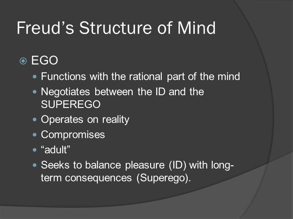 Freud's Structure of Mind  EGO Functions with the rational part of the mind Negotiates between the ID and the SUPEREGO Operates on reality Compromise