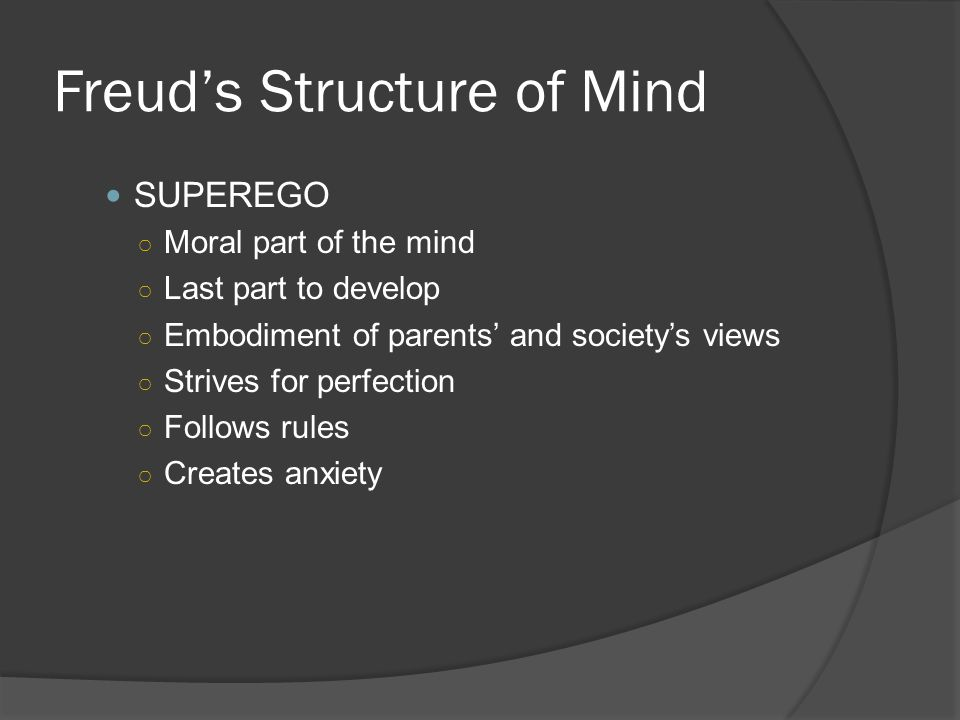 Freud's Structure of Mind SUPEREGO ○ Moral part of the mind ○ Last part to develop ○ Embodiment of parents' and society's views ○ Strives for perfection ○ Follows rules ○ Creates anxiety