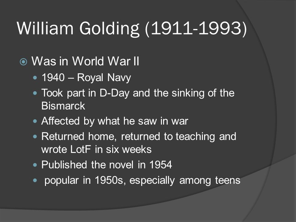 William Golding (1911-1993)  Was in World War II 1940 – Royal Navy Took part in D-Day and the sinking of the Bismarck Affected by what he saw in war