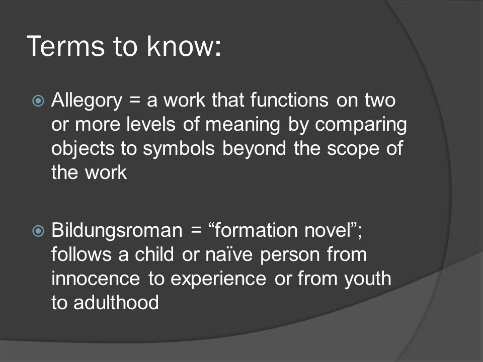 Terms to know:  Allegory = a work that functions on two or more levels of meaning by comparing objects to symbols beyond the scope of the work  Bildungsroman = formation novel ; follows a child or naïve person from innocence to experience or from youth to adulthood